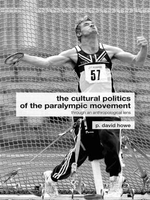 The Cultural Politics of the Paralympic Movement: Through an Anthropological Lens - Routledge Critical Studies in Sport (Paperback)