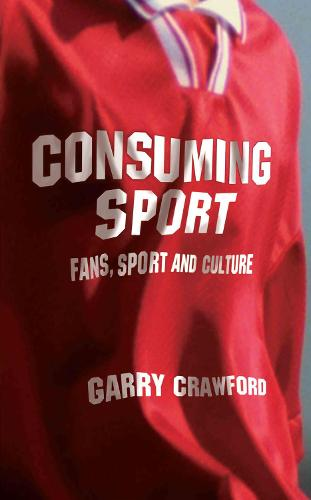 Consuming Sport: Fans, Sport and Culture (Hardback)