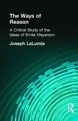 The Ways of Reason: A Critical Study of the Ideas of Emile Meyerson (Hardback)