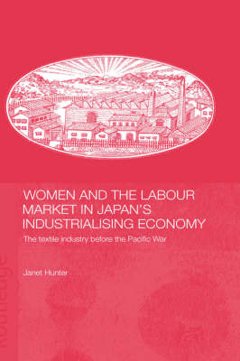 Women and the Labour Market in Japan's Industrialising Economy: The Textile Industry before the Pacific War (Hardback)