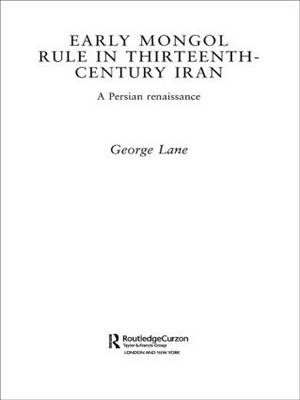 Early Mongol Rule in Thirteenth-Century Iran: A Persian Renaissance - Routledge Studies in the History of Iran and Turkey (Hardback)