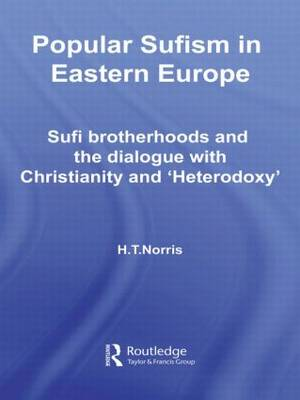 Popular Sufism in Eastern Europe: Sufi Brotherhoods and the Dialogue with Christianity and 'Heterodoxy' - Routledge Sufi Series (Hardback)