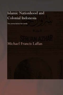 Islamic Nationhood and Colonial Indonesia: The Umma Below the Winds - SOAS/Routledge Studies on the Middle East (Hardback)