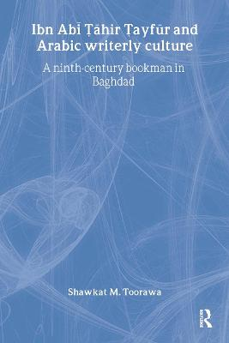 Ibn Abi Tahir Tayfur and Arabic Writerly Culture: A Ninth Century Bookman in Baghdad (Hardback)