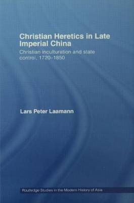 Christian Heretics in Late Imperial China: Christian Inculturation and State Control, 1720-1850 - Routledge Studies in the Modern History of Asia (Hardback)