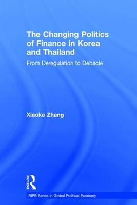 The Changing Politics of Finance in Korea and Thailand: From Deregulation to Debacle (Hardback)