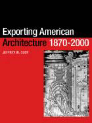 Exporting American Architecture 1870-2000 - Planning, History and Environment Series (Paperback)