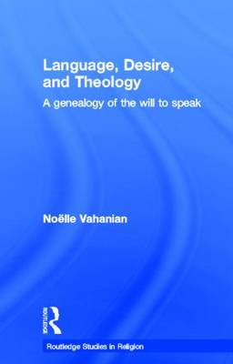 Language, Desire and Theology: A Genealogy of the Will to Speak - Routledge Studies in Religion (Hardback)