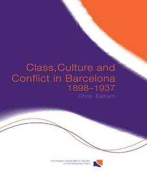 Class, Culture and Conflict in Barcelona, 1898-1937 - Routledge/Canada Blanch Studies on Contemporary Spain (Hardback)