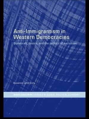 Anti-Immigrantism in Western Democracies: Statecraft, Desire and the Politics of Exclusion - RIPE Series in Global Political Economy (Hardback)
