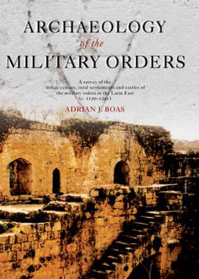 Archaeology of the Military Orders: A Survey of the Urban Centres, Rural Settlements and Castles of the Military Orders in the Latin East (c.1120-1291) (Hardback)