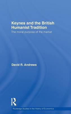 Keynes and the British Humanist Tradition: The Moral Purpose of the Market (Hardback)