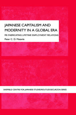 Japanese Capitalism and Modernity in a Global Era: Refabricating Lifetime Employment Relations - The University of Sheffield/Routledge Japanese Studies Series (Hardback)