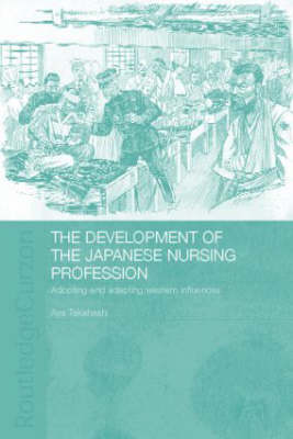 The Development of the Japanese Nursing Profession: Adopting and Adapting Western Influences - Routledge Studies in the Modern History of Asia (Hardback)