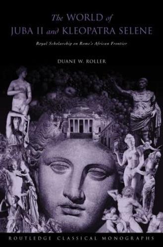 The World of Juba II and Kleopatra Selene: Royal Scholarship on Rome's African Frontier (Hardback)