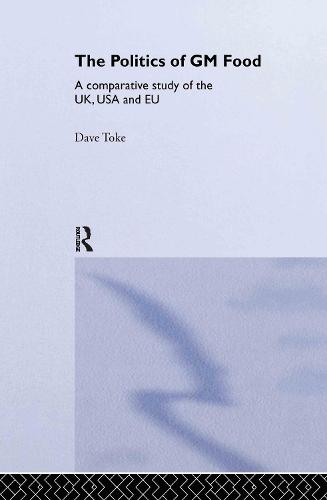 The Politics of GM Food: A Comparative Study of the UK, USA and EU - Environmental Politics (Hardback)