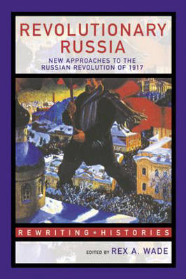 Revolutionary Russia: New Approaches to the Russian Revolution of 1917 - Rewriting Histories (Hardback)