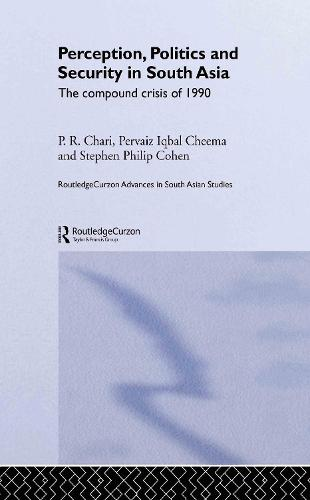 Perception, Politics and Security in South Asia: The Compound Crisis of 1990 - Routledge Advances in South Asian Studies (Hardback)