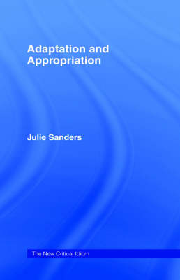 Adaptation and Appropriation - The New Critical Idiom (Hardback)