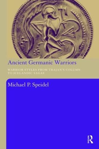 Ancient Germanic Warriors: Warrior Styles from Trajan's Column to Icelandic Sagas (Hardback)