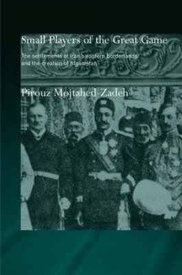 The Small Players of the Great Game: The Settlement of Iran's Eastern Borderlands and the Creation of Afghanistan - Routledge Islamic Studies Series (Hardback)
