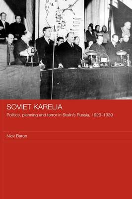 Soviet Karelia: Politics, Planning and Terror in Stalin's Russia, 1920-1939 - BASEES/Routledge Series on Russian and East European Studies (Hardback)