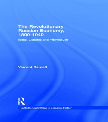 The Revolutionary Russian Economy, 1890-1940: Ideas, Debates and Alternatives - Routledge Explorations in Economic History (Hardback)