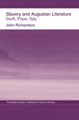 Slavery and Augustan Literature: Swift, Pope and Gay - Routledge Studies in Eighteenth-Century Literature (Hardback)