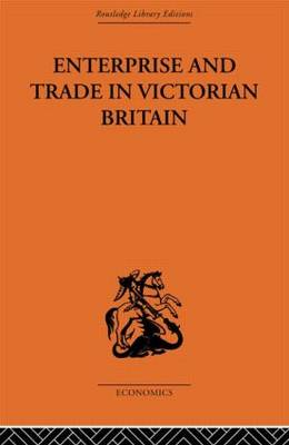 Enterprise and Trade in Victorian Britain: Essays in Historical Economics (Hardback)