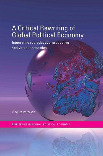 A Critical Rewriting of Global Political Economy: Integrating Reproductive, Productive and Virtual Economies - RIPE Series in Global Political Economy (Hardback)