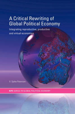 A Critical Rewriting of Global Political Economy: Integrating Reproductive, Productive and Virtual Economies - RIPE Series in Global Political Economy (Paperback)