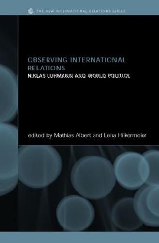 Observing International Relations: Niklas Luhmann and World Politics - New International Relations (Hardback)