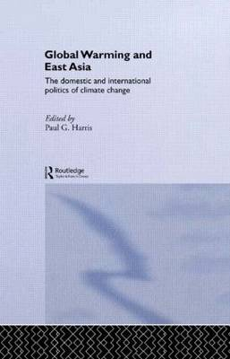 Global Warming and East Asia: The Domestic and International Politics of Climate Change (Hardback)