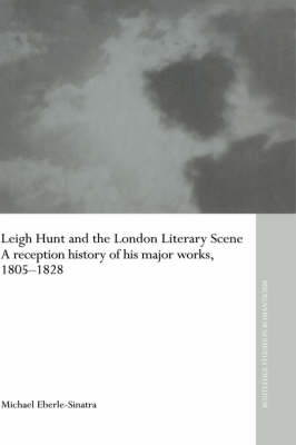 Leigh Hunt and the London Literary Scene: A Reception History of his Major Works, 1805-1828 - Routledge Studies in Romanticism (Hardback)