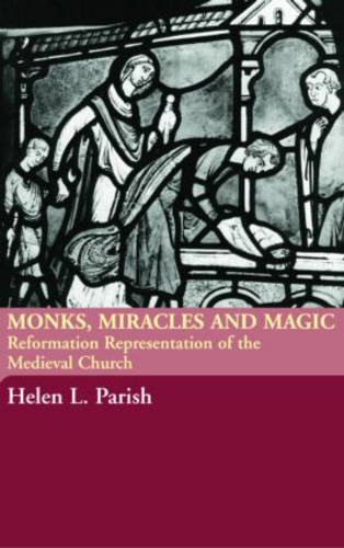 Monks, Miracles and Magic: Reformation Representations of the Medieval Church (Hardback)