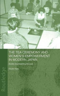 The Tea Ceremony and Women's Empowerment in Modern Japan: Bodies Re-Presenting the Past - Anthropology of Asia (Hardback)
