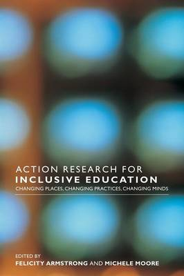 Action Research for Inclusive Education: Changing Places, Changing Practices, Changing Minds (Paperback)