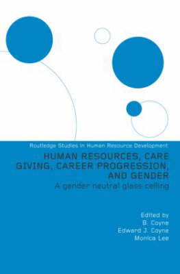 Human Resources, Care Giving, Career Progression and Gender: A Gender Neutral Glass Ceiling - Routledge Studies in Human Resource Development (Hardback)