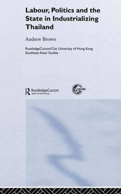 Labour, Politics and the State in Industrialising Thailand - Routledge/City University of Hong Kong Southeast Asia Series (Hardback)