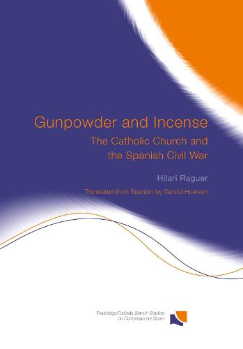 Gunpowder and Incense: The Catholic Church and the Spanish Civil War - Routledge/Canada Blanch Studies on Contemporary Spain (Hardback)