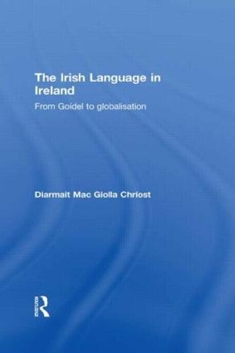 The Irish Language in Ireland: From Goidel to Globalisation - Routledge Studies in Linguistics (Hardback)