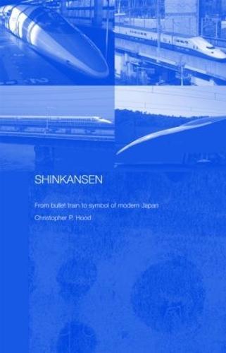 Shinkansen: From Bullet Train to Symbol of Modern Japan (Hardback)
