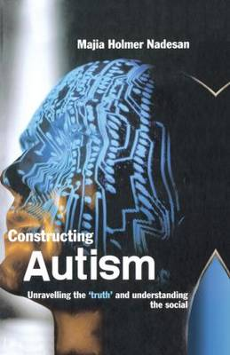 Constructing Autism: Unravelling the 'Truth' and Understanding the Social (Hardback)
