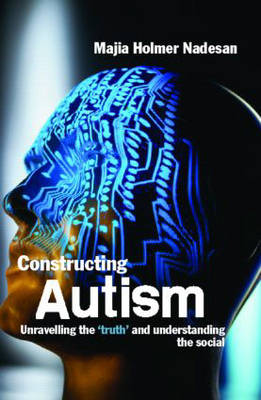 Constructing Autism: Unravelling the 'Truth' and Understanding the Social (Paperback)
