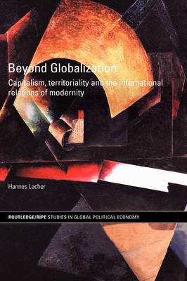 Beyond Globalization: Capitalism, Territoriality and the International Relations of Modernity - RIPE Series in Global Political Economy (Hardback)