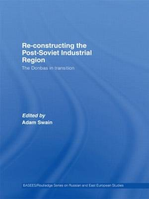 Re-Constructing the Post-Soviet Industrial Region: The Donbas in Transition - BASEES/Routledge Series on Russian and East European Studies (Hardback)