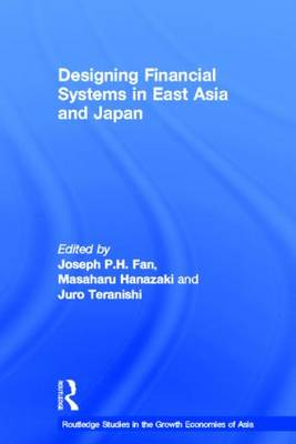 Designing Financial Systems for East Asia and Japan - Routledge Studies in the Growth Economies of Asia (Hardback)