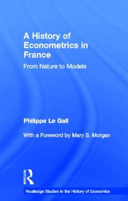 A History of Econometrics in France: From Nature to Models - Routledge Studies in the History of Economics (Hardback)