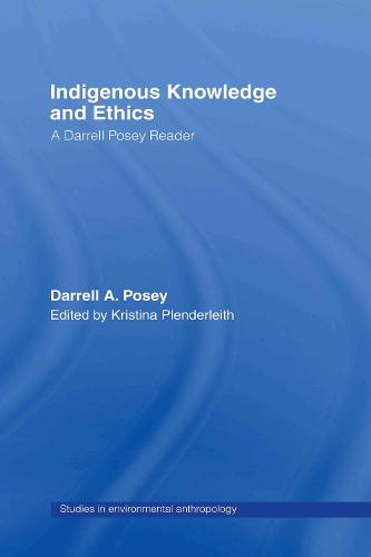 Indigenous Knowledge and Ethics: A Darrell Posey Reader - Studies in Environmental Anthropology (Hardback)