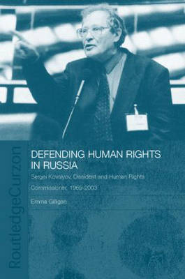 Defending Human Rights in Russia: Sergei Kovalyov, Dissident and Human Rights Commissioner, 1969-2003 - BASEES/Routledge Series on Russian and East European Studies (Hardback)